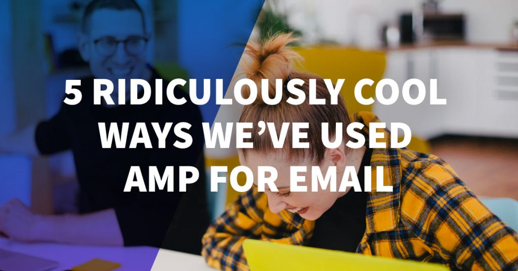 5 Ridiculously Cool Ways We've Used AMP for Email